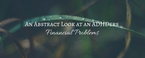 An Abstract Look at an ADHDers Financial Problems