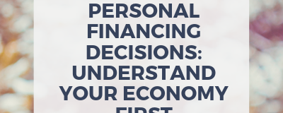 Personal Financing Decisions: Understand Your Economy First